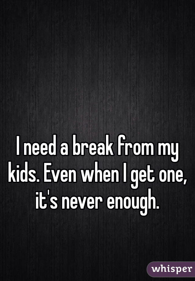 I need a break from my kids. Even when I get one, it's never enough.