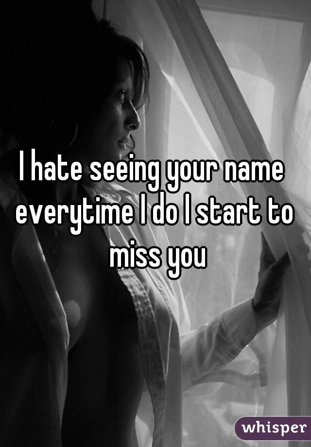 I hate seeing your name   everytime I do I start to miss you
