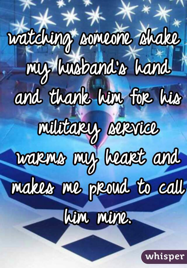 watching someone shake my husband's hand and thank him for his military service warms my heart and makes me proud to call him mine.