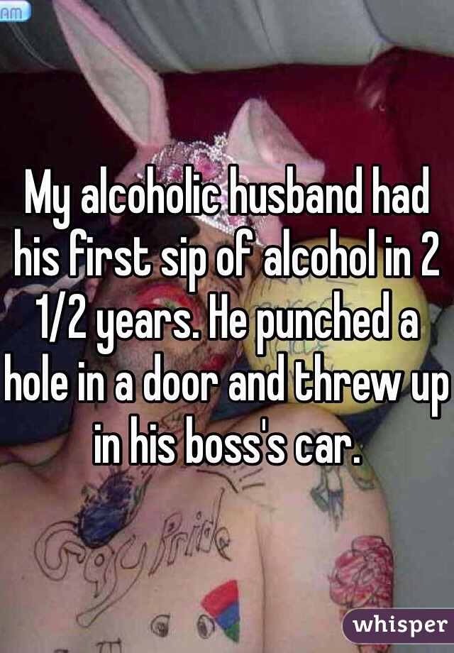 My alcoholic husband had his first sip of alcohol in 2 1/2 years. He punched a hole in a door and threw up in his boss's car.