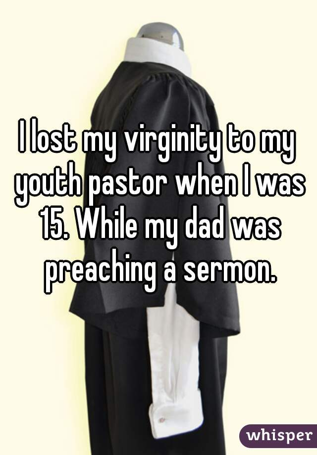 I lost my virginity to my youth pastor when I was 15. While my dad was preaching a sermon.