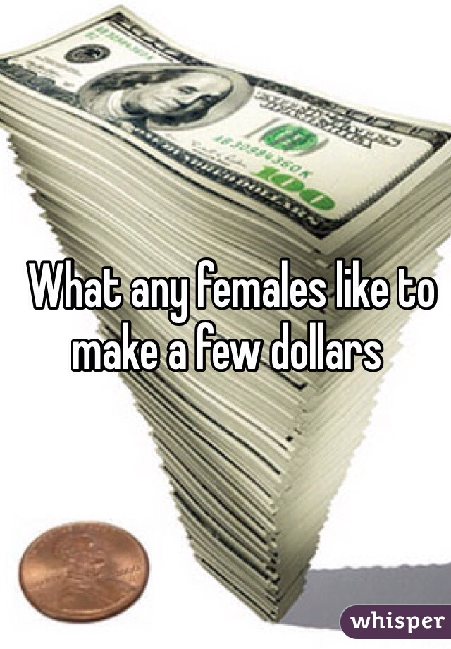 What any females like to make a few dollars