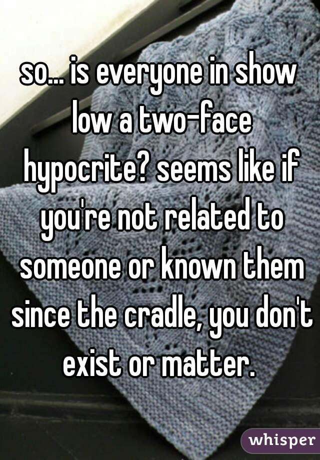 so... is everyone in show low a two-face hypocrite? seems like if you're not related to someone or known them since the cradle, you don't exist or matter.