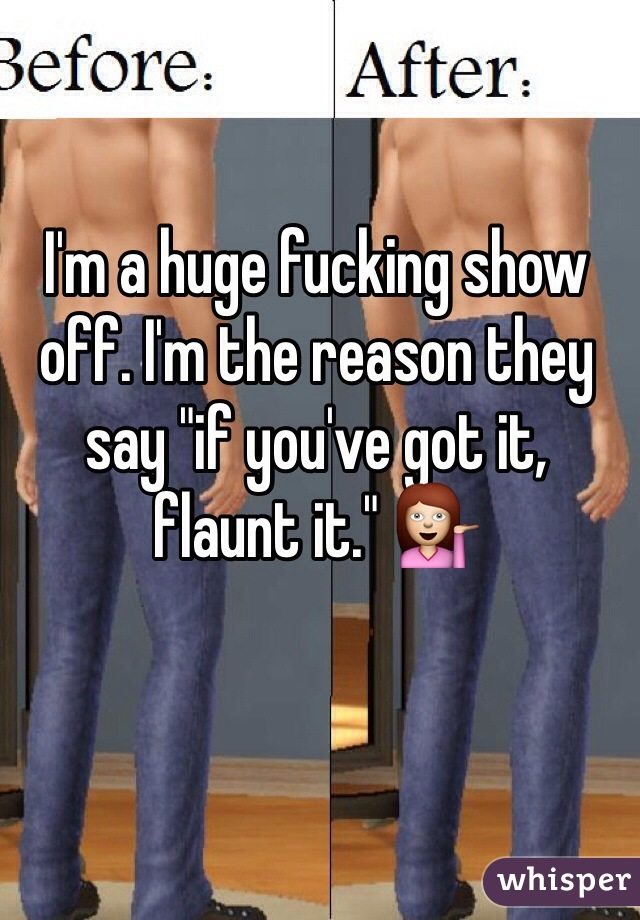 "I'm a huge fucking show off. I'm the reason they say ""if you've got it, flaunt it."" 💁"