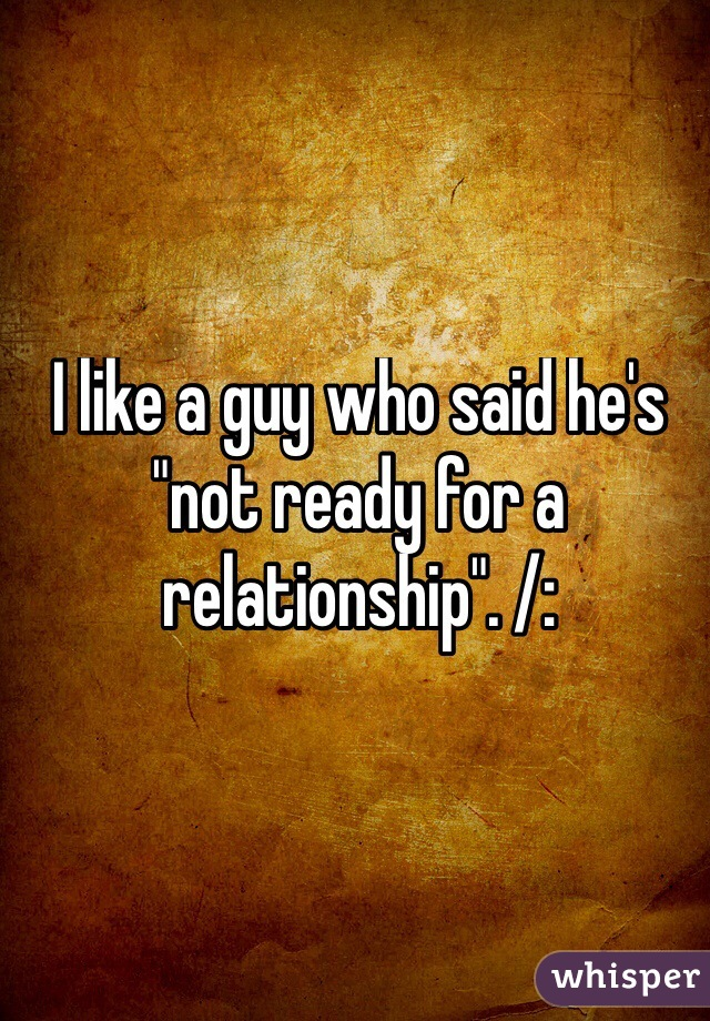 """I like a guy who said he's """"not ready for a relationship"""". /:"""