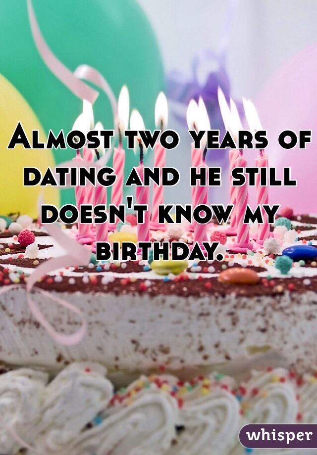 Almost two years of dating and he still doesn't know my birthday.