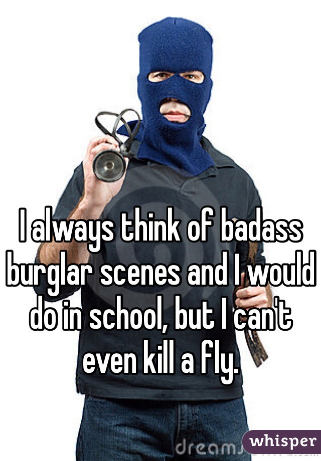 I always think of badass burglar scenes and I would do in school, but I can't even kill a fly.
