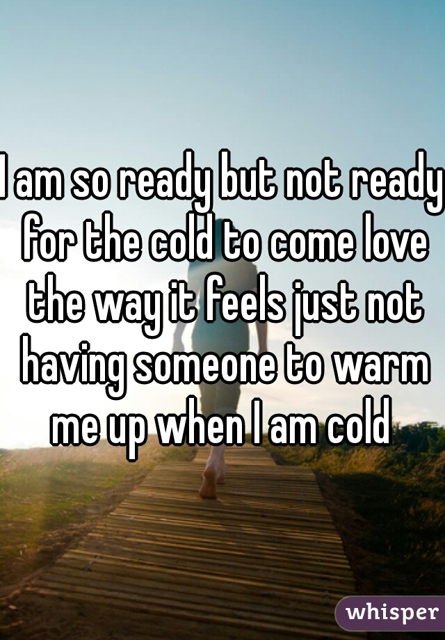 I am so ready but not ready for the cold to come love the way it feels just not having someone to warm me up when I am cold