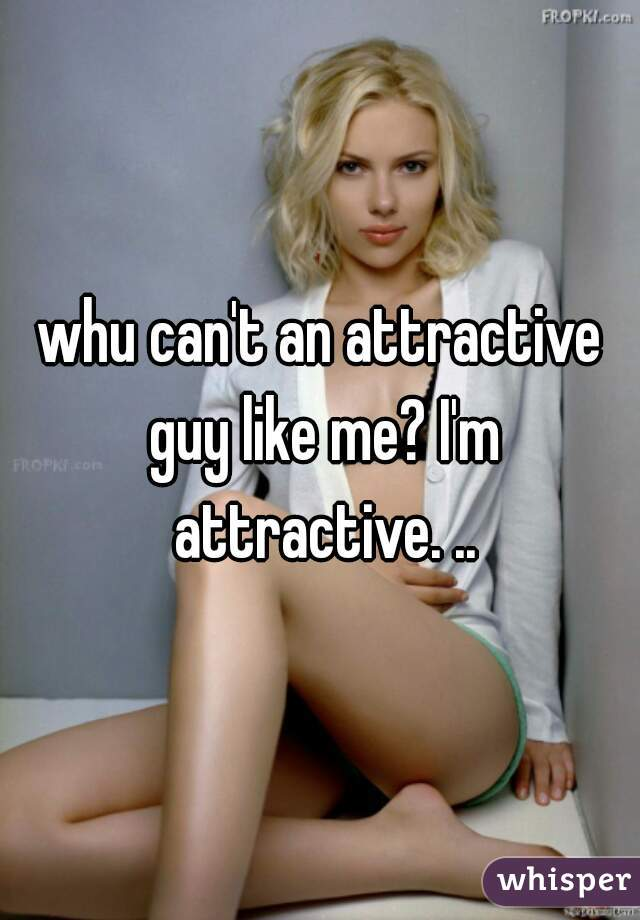 whu can't an attractive guy like me? I'm attractive. ..