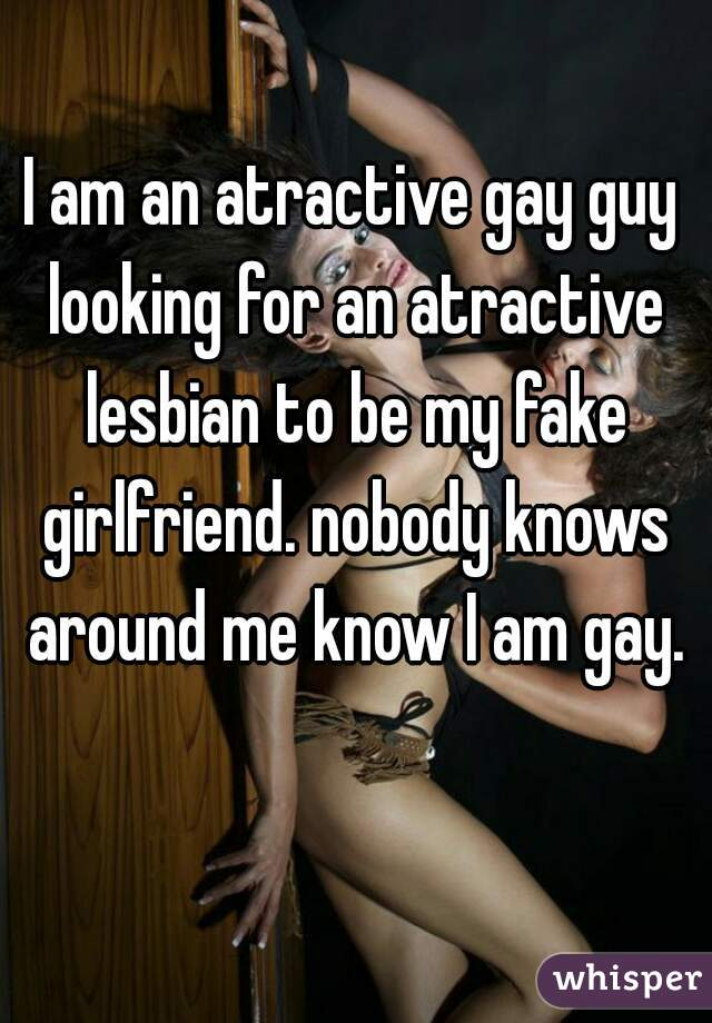 I am an atractive gay guy looking for an atractive lesbian to be my fake girlfriend. nobody knows around me know I am gay.