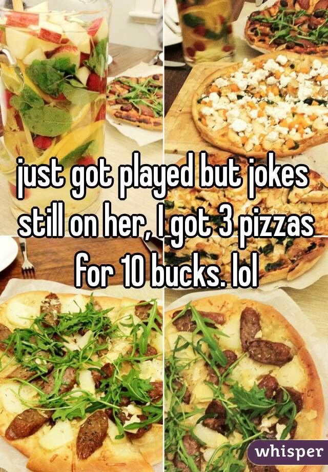 just got played but jokes still on her, I got 3 pizzas for 10 bucks. lol