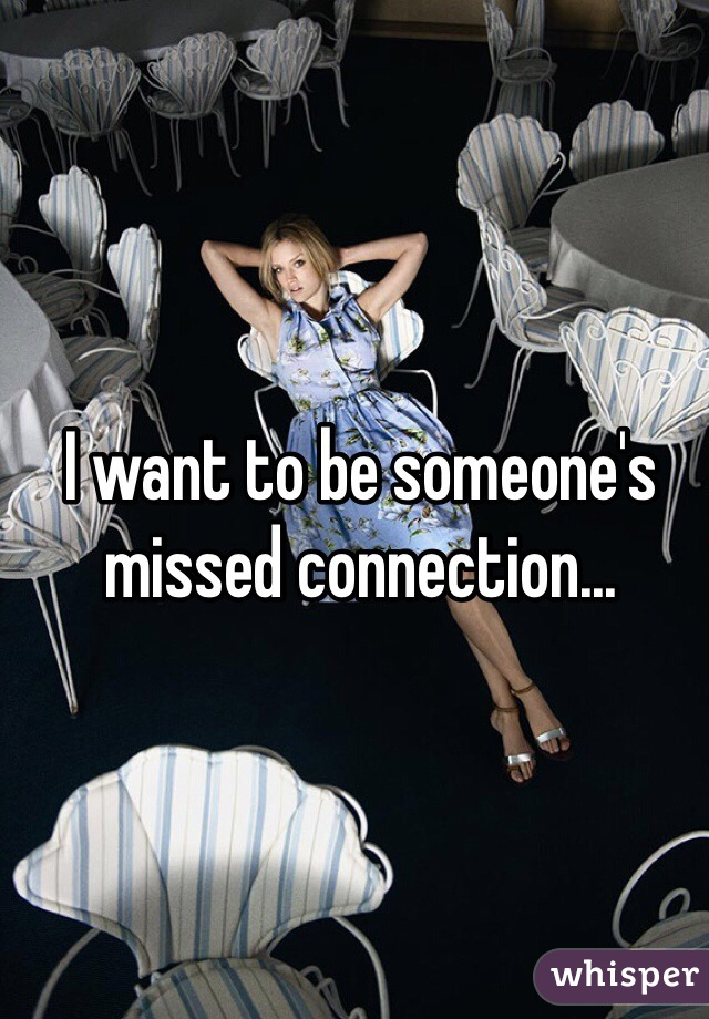 I want to be someone's missed connection...