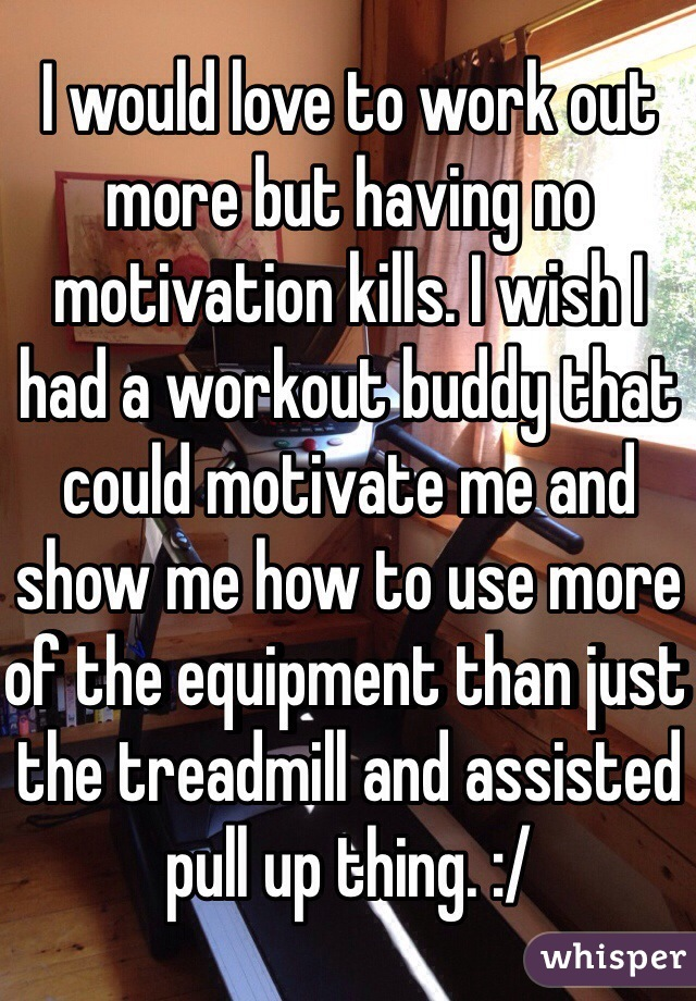 I would love to work out more but having no motivation kills. I wish I had a workout buddy that could motivate me and show me how to use more of the equipment than just the treadmill and assisted pull up thing. :/