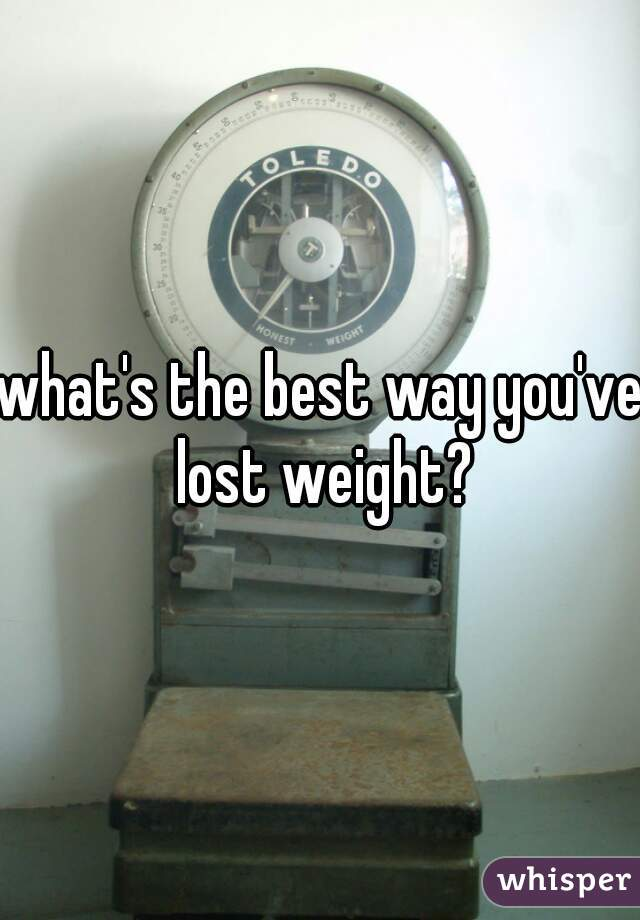 what's the best way you've lost weight?