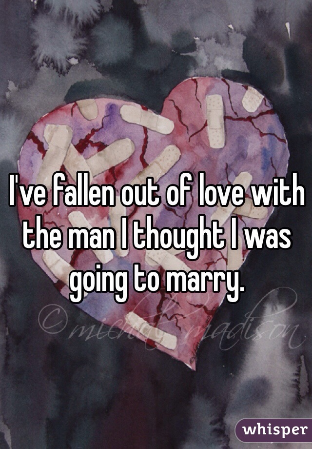 I've fallen out of love with the man I thought I was going to marry.