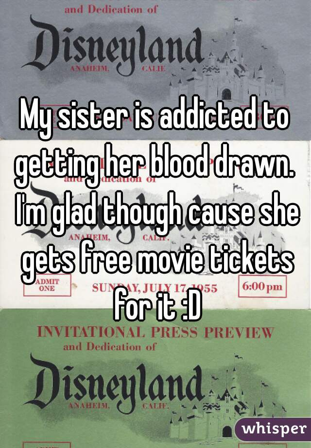 My sister is addicted to getting her blood drawn.  I'm glad though cause she gets free movie tickets for it :D
