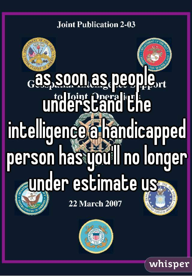 as soon as people understand the intelligence a handicapped person has you'll no longer under estimate us