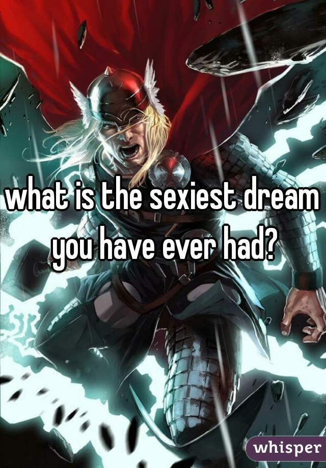 what is the sexiest dream you have ever had?