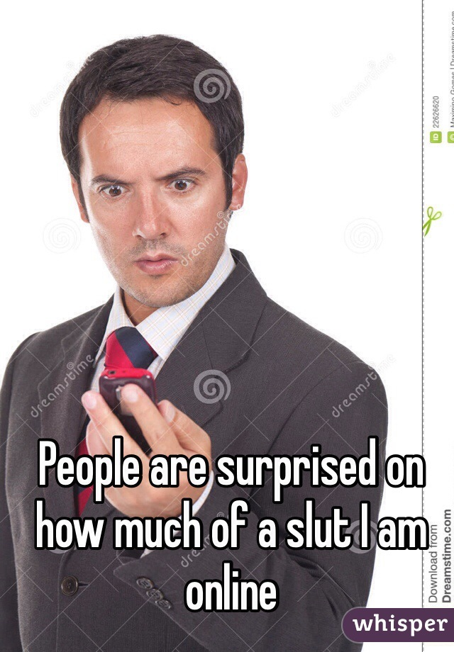 People are surprised on how much of a slut I am online