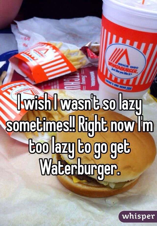 I wish I wasn't so lazy sometimes!! Right now I'm too lazy to go get Waterburger.