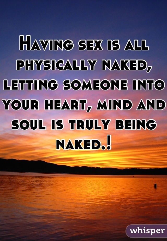 Having sex is all physically naked, letting someone into your heart, mind and soul is truly being naked.!