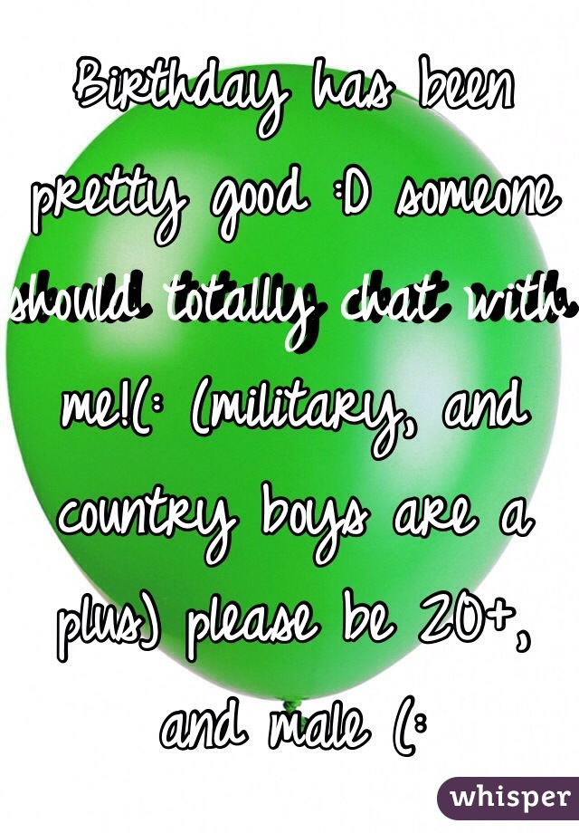 Birthday has been pretty good :D someone should totally chat with me!(: (military, and country boys are a plus) please be 20+, and male (: