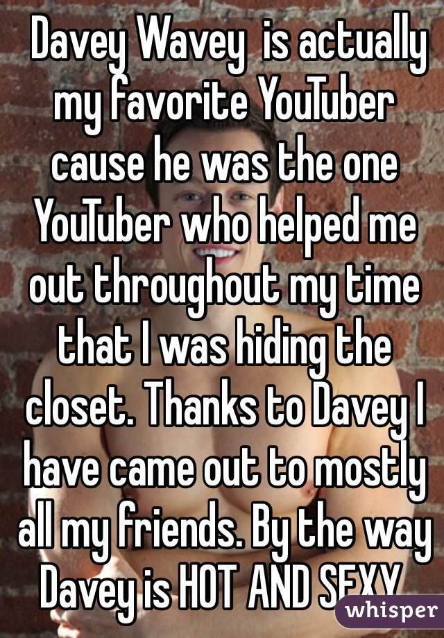 Davey Wavey  is actually my favorite YouTuber cause he was the one YouTuber who helped me out throughout my time that I was hiding the closet. Thanks to Davey I have came out to mostly all my friends. By the way Davey is HOT AND SEXY.