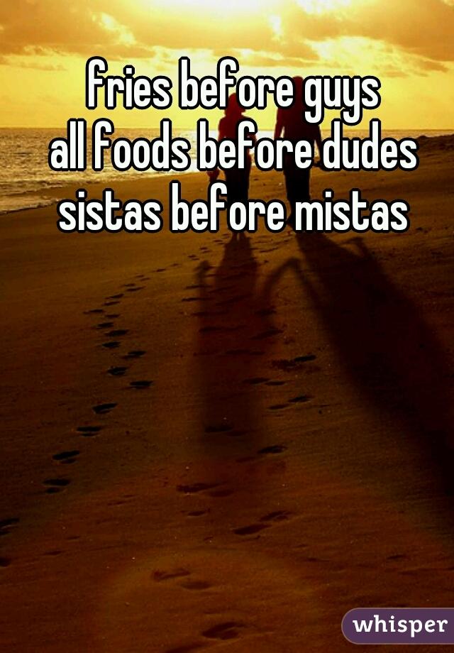 fries before guys all foods before dudes sistas before mistas
