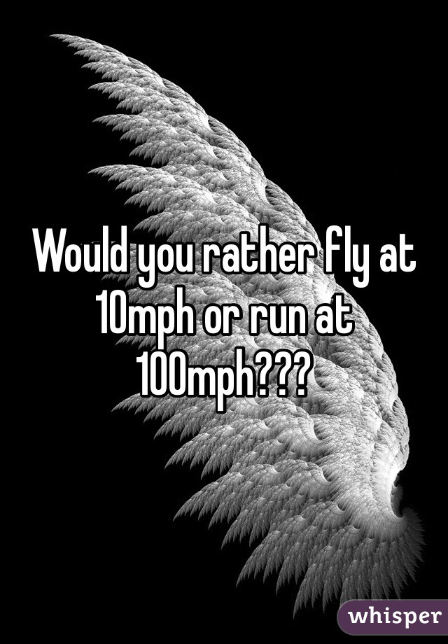 Would you rather fly at 10mph or run at 100mph???