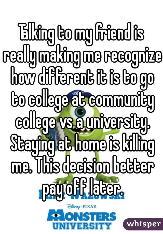 Talking to my friend is really making me recognize how different it is to go to college at community college vs a university. Staying at home is killing me. This decision better pay off later.