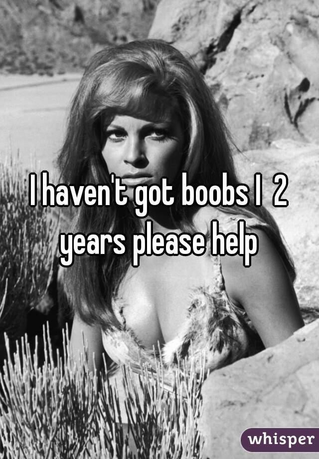 I haven't got boobs I  2 years please help