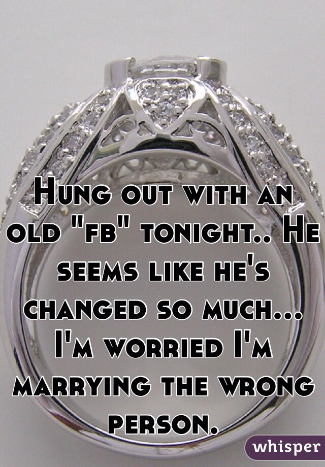 """Hung out with an old """"fb"""" tonight.. He seems like he's changed so much... I'm worried I'm marrying the wrong person."""