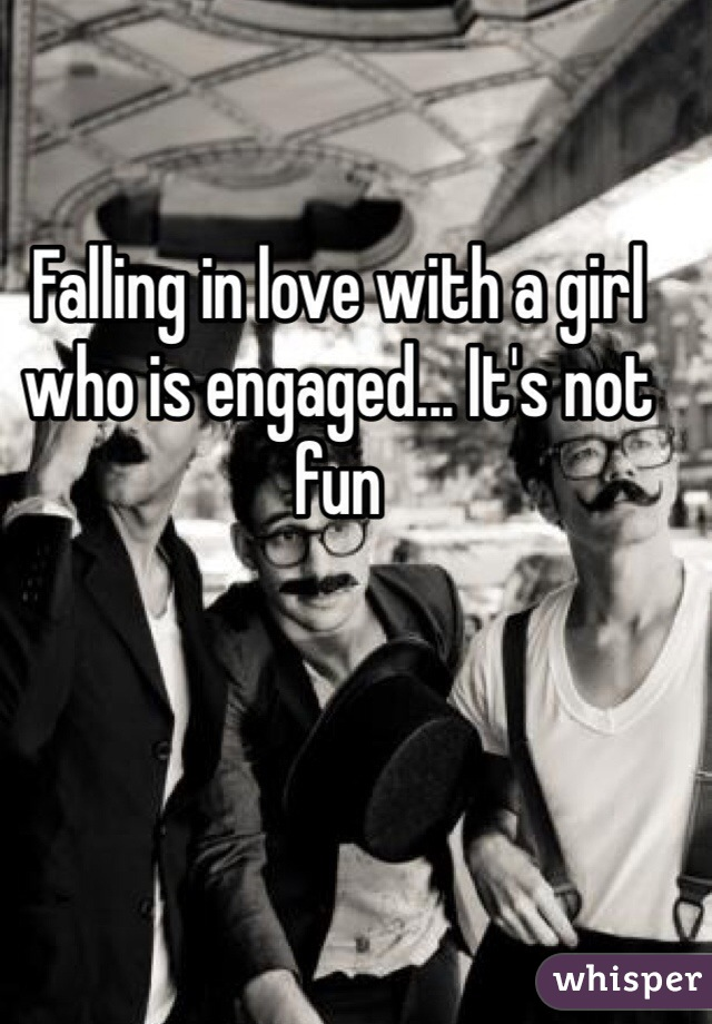 Falling in love with a girl who is engaged... It's not fun