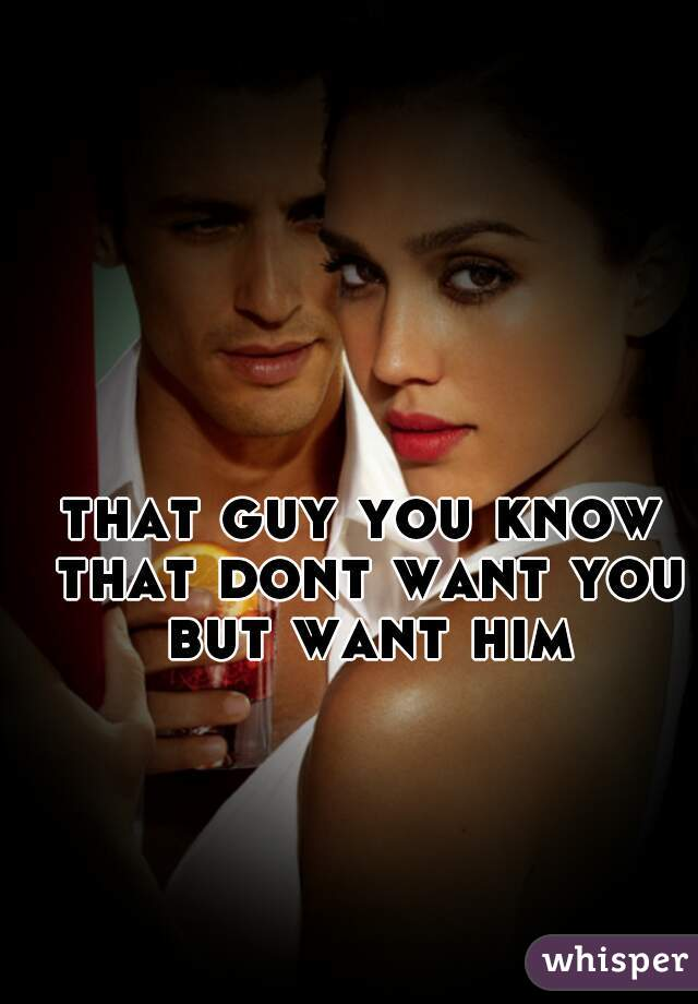 that guy you know that dont want you but want him