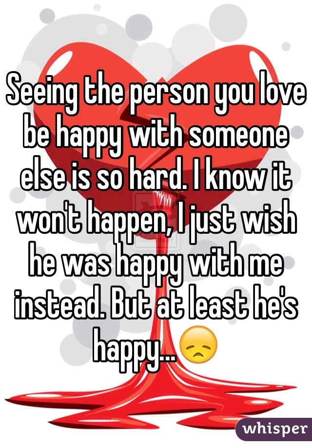 Seeing the person you love be happy with someone else is so hard. I know it won't happen, I just wish he was happy with me instead. But at least he's happy...😞