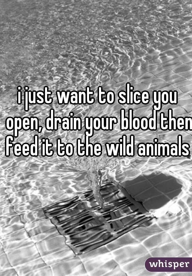 i just want to slice you open, drain your blood then feed it to the wild animals