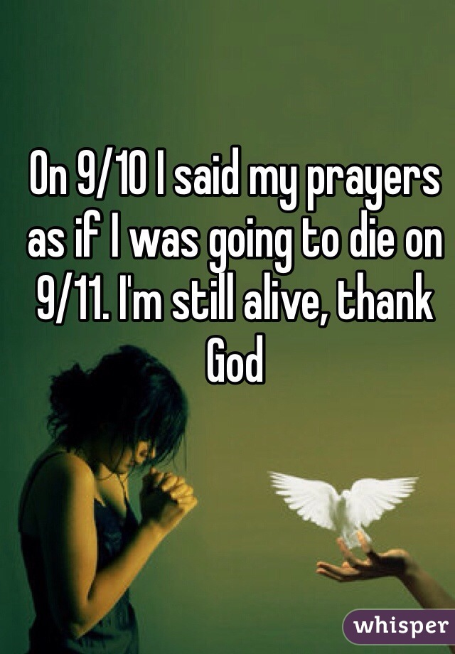 On 9/10 I said my prayers as if I was going to die on 9/11. I'm still alive, thank God