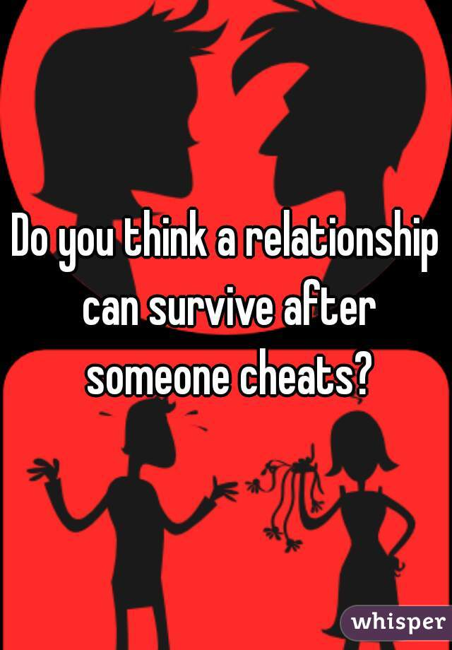 Do you think a relationship can survive after someone cheats?