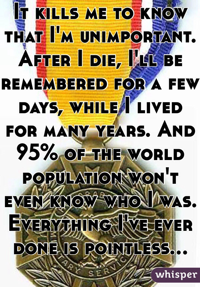 It kills me to know that I'm unimportant. After I die, I'll be remembered for a few days, while I lived for many years. And 95% of the world population won't even know who I was. Everything I've ever done is pointless...