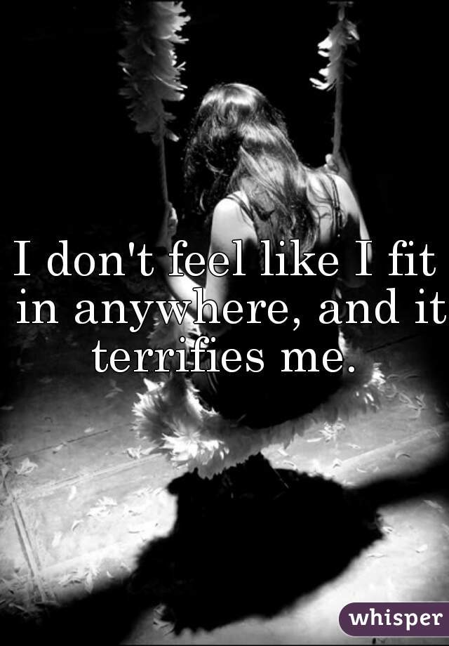 I don't feel like I fit in anywhere, and it terrifies me.