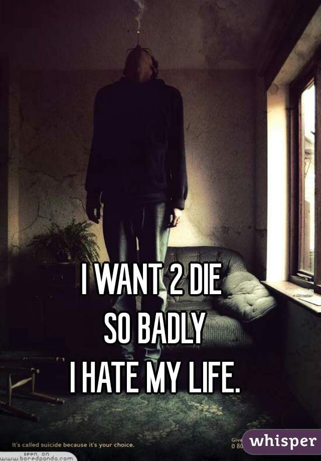 I WANT 2 DIE  SO BADLY I HATE MY LIFE.