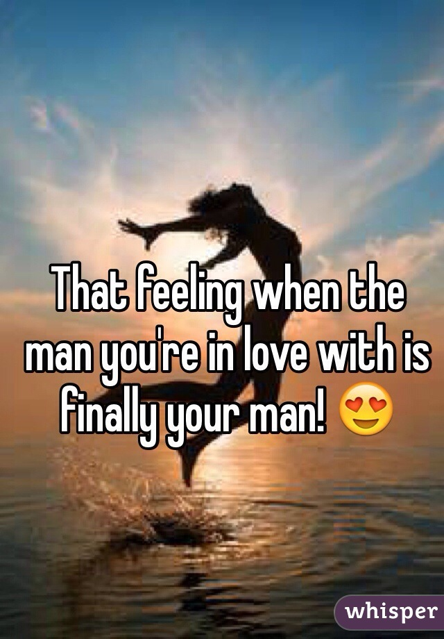 That feeling when the man you're in love with is finally your man! 😍