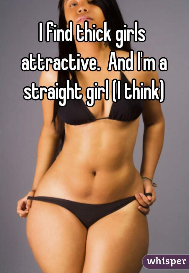 I find thick girls attractive.  And I'm a straight girl (I think)