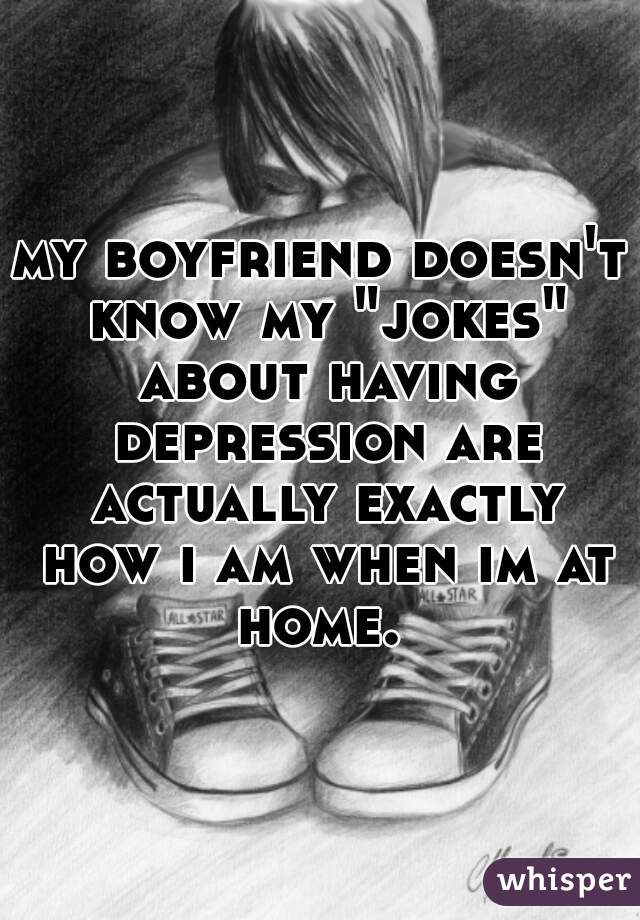 """my boyfriend doesn't know my """"jokes"""" about having depression are actually exactly how i am when im at home."""