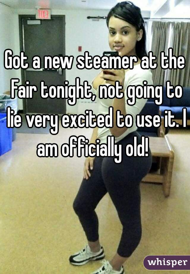 Got a new steamer at the Fair tonight, not going to lie very excited to use it. I am officially old!