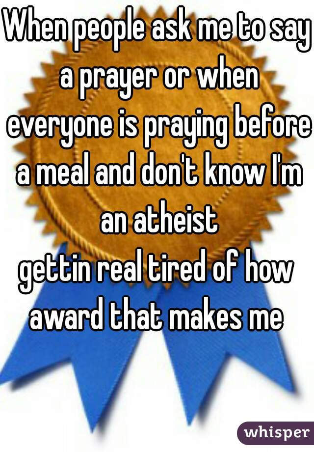 When people ask me to say a prayer or when everyone is praying before a meal and don't know I'm an atheist gettin real tired of how award that makes me