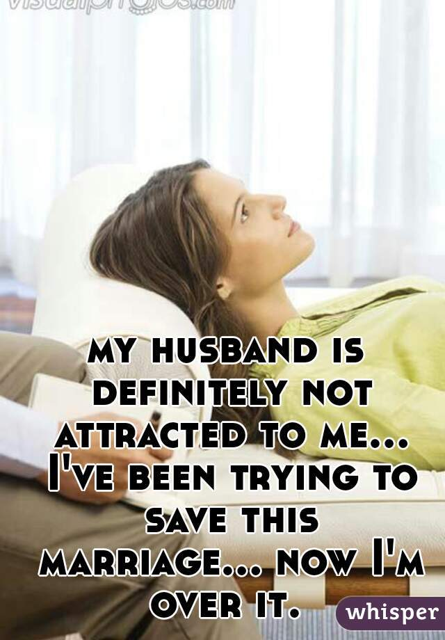 my husband is definitely not attracted to me... I've been trying to save this marriage... now I'm over it.