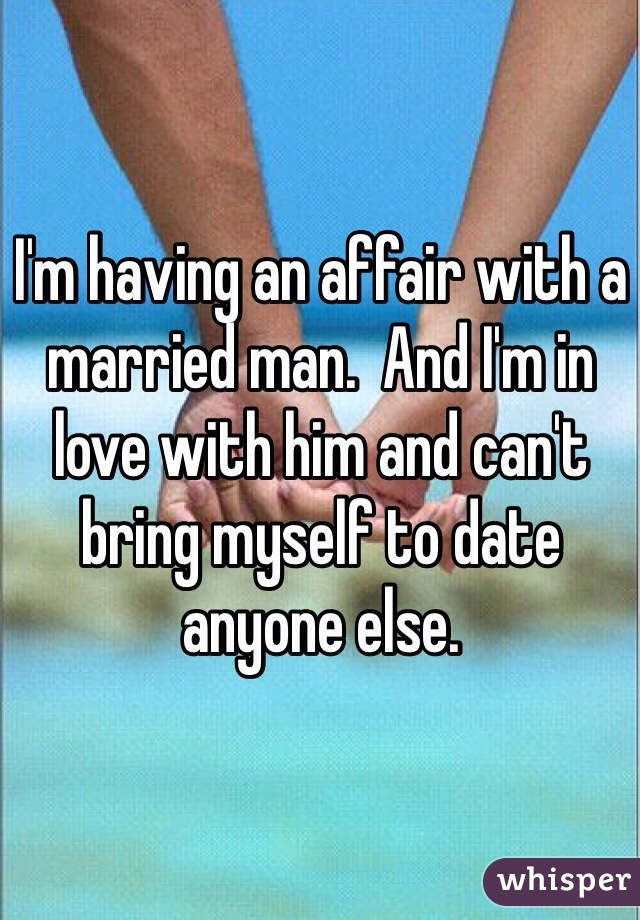 I'm having an affair with a married man.  And I'm in love with him and can't bring myself to date anyone else.