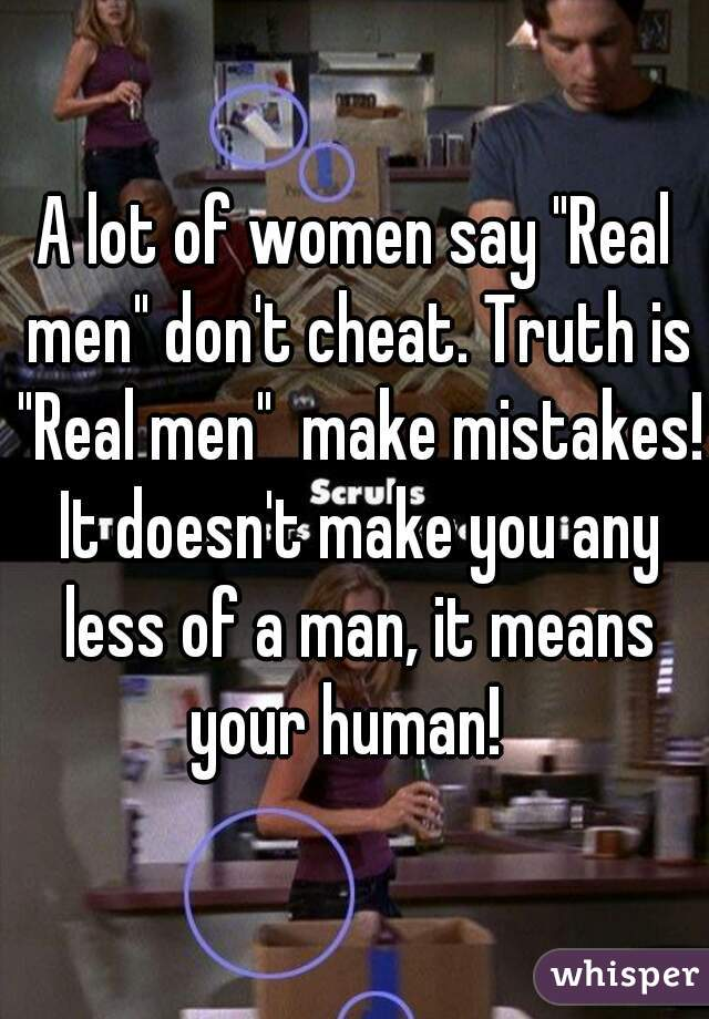 "A lot of women say ""Real men"" don't cheat. Truth is ""Real men""  make mistakes! It doesn't make you any less of a man, it means your human!"
