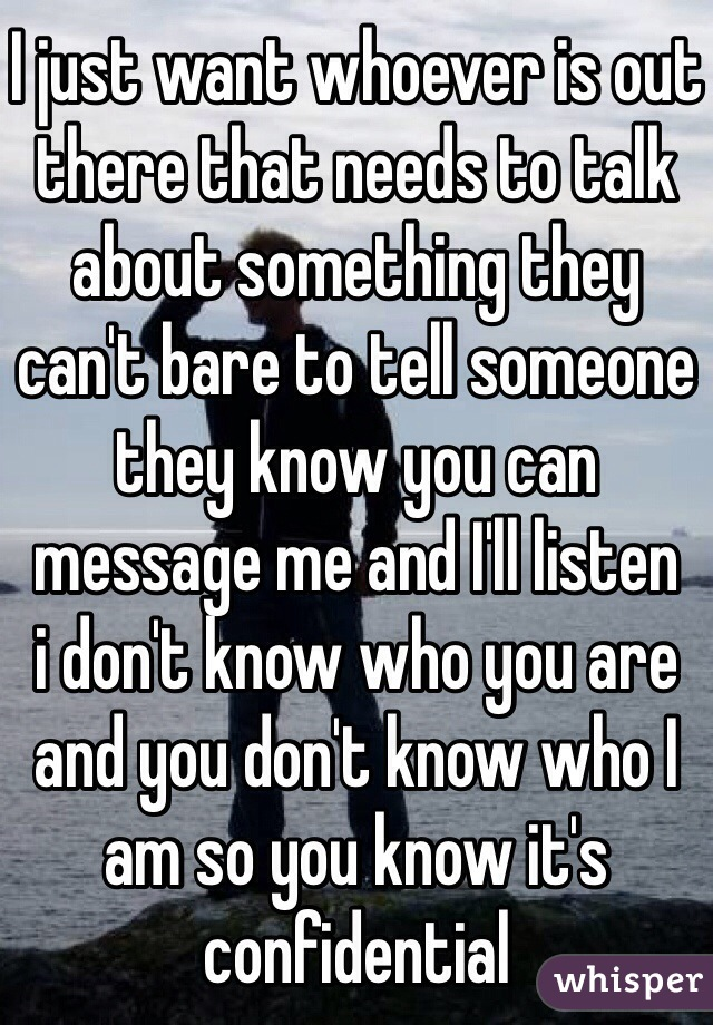 I just want whoever is out there that needs to talk about something they can't bare to tell someone they know you can message me and I'll listen  i don't know who you are and you don't know who I am so you know it's confidential